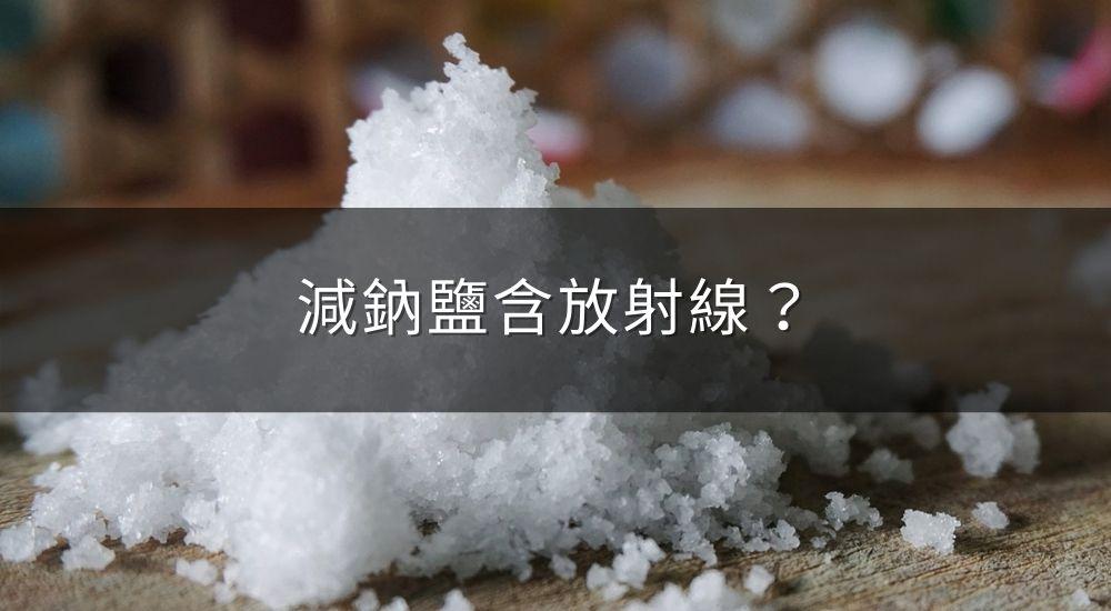 減鈉鹽含放射線,對健康會產生重大危害?